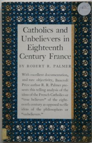 Book cover of Catholics and Unbelievers in Eighteenth-Century France by Robert R. Palmer.