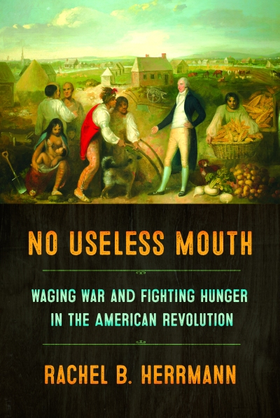 "Cover of Rachel B. Herrmann's book ""No Useless Mouth: Waging War and Fighting Hunger in the American Revolution."""