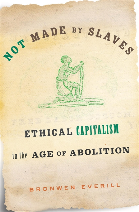 "Cover of Bronwen Everill's book ""Not Made by Slaves: Ethical Capitalism in the Age of Abolition"""