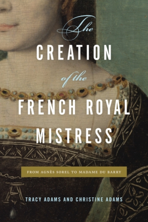 Book cover of The Creation of the French Royal Mistress by Tracy Adams and Christine Adams.